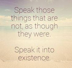 Speak Those things into being?